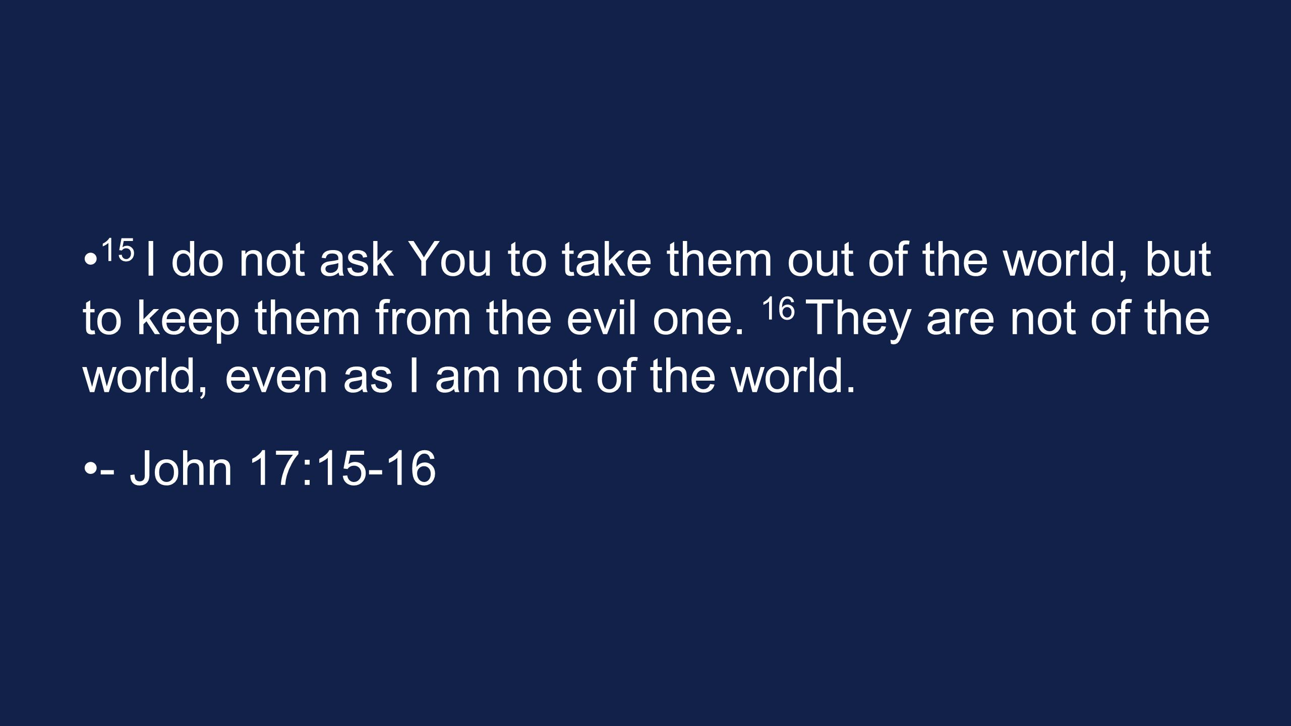 15 I do not ask You to take them out of the world, but to keep them from the evil one. 16 They are not of the world, even as I am not of the world.