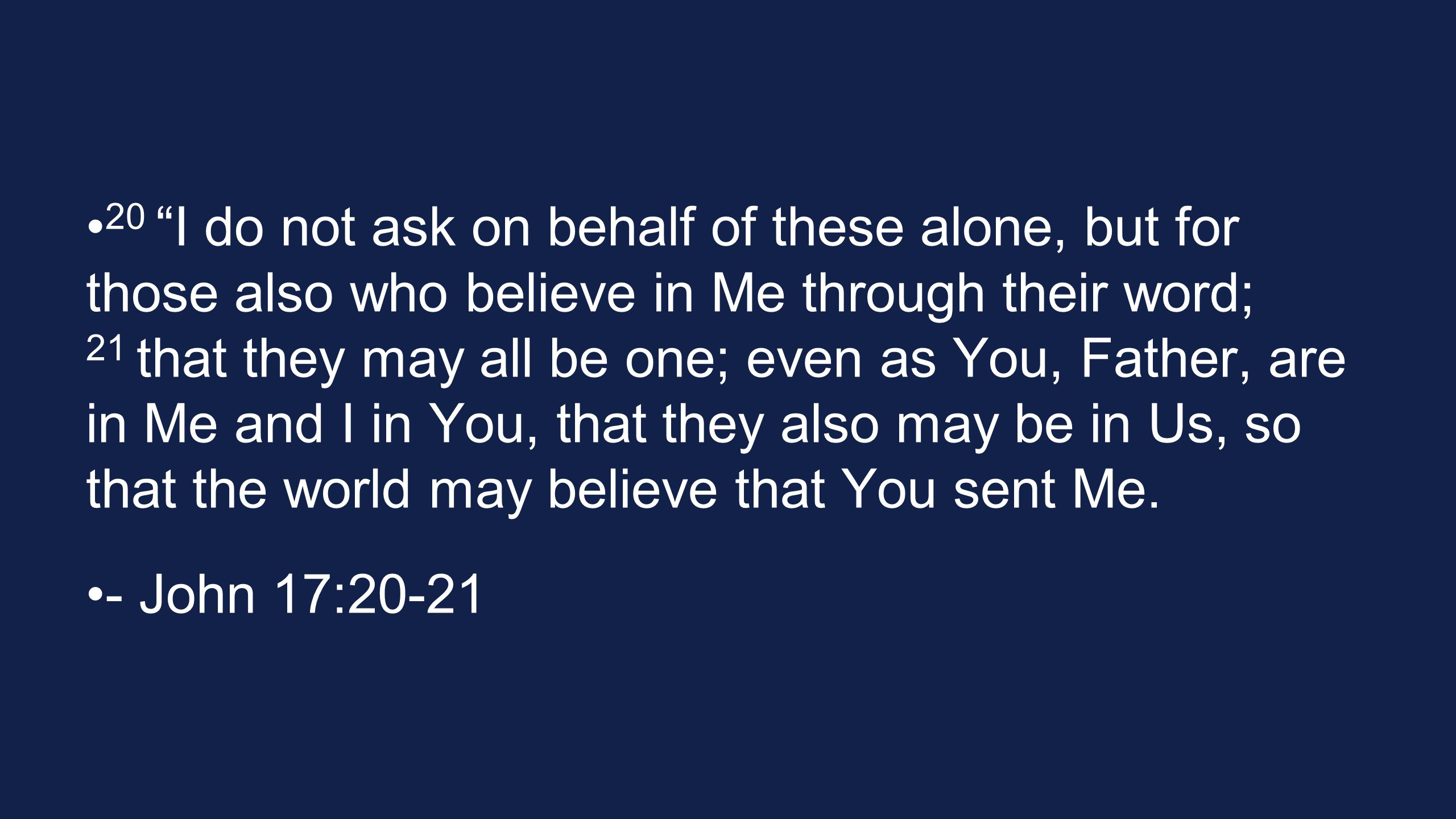 20 I do not ask on behalf of these alone, but for those also who believe in Me through their word; 21 that they may all be one; even as You, Father, are in Me and I in You, that they also may be in Us, so that the world may believe that You sent Me.