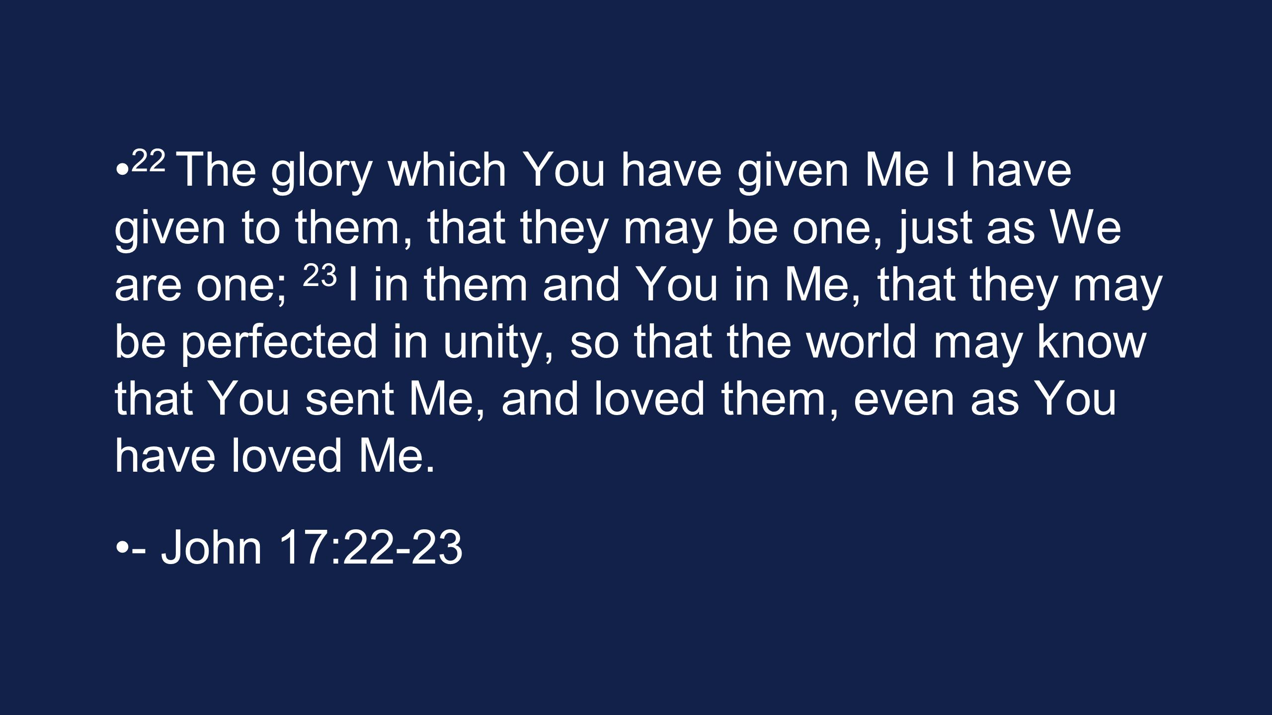 22 The glory which You have given Me I have given to them, that they may be one, just as We are one; 23 I in them and You in Me, that they may be perfected in unity, so that the world may know that You sent Me, and loved them, even as You have loved Me.