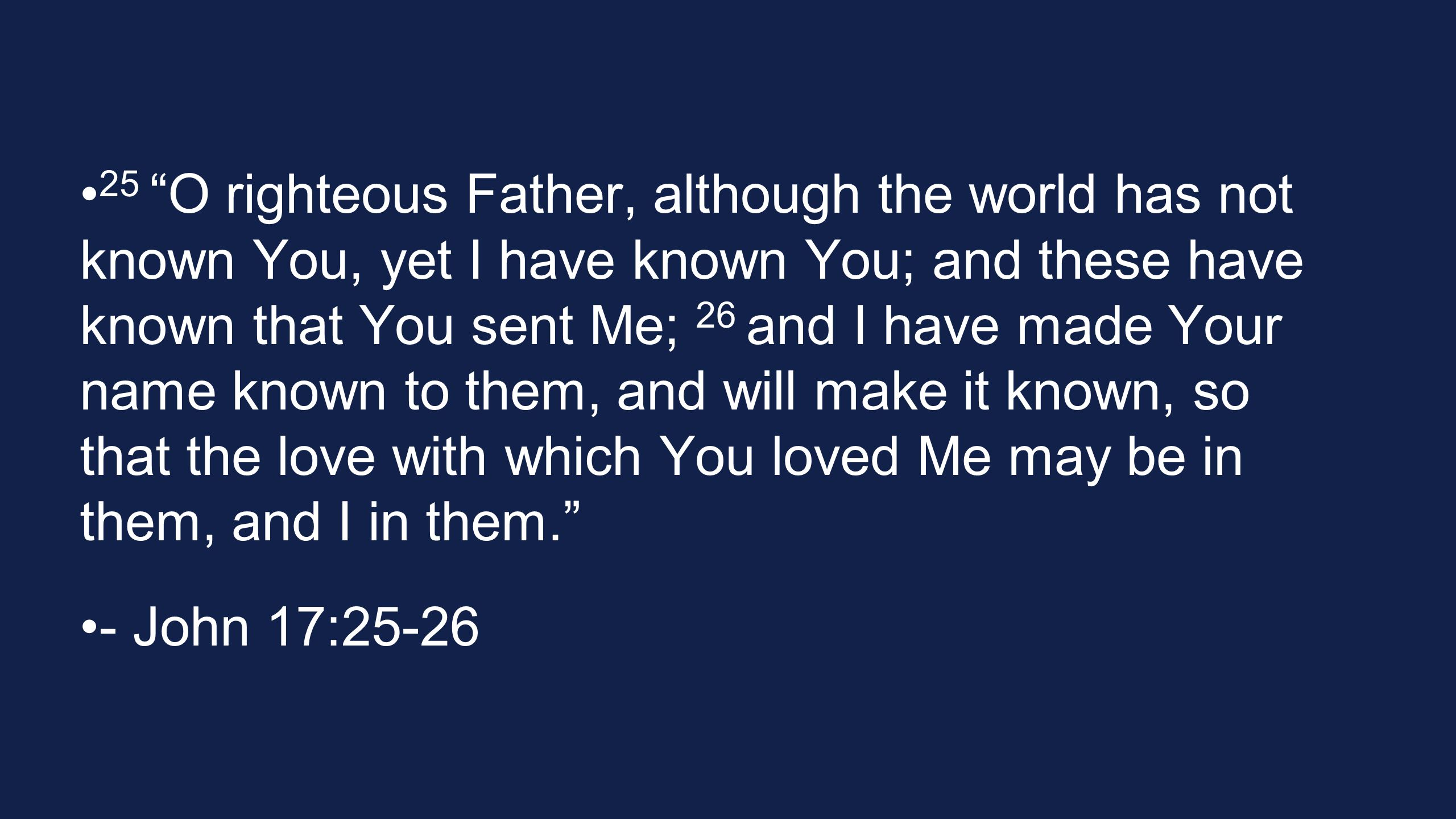 25 O righteous Father, although the world has not known You, yet I have known You; and these have known that You sent Me; 26 and I have made Your name known to them, and will make it known, so that the love with which You loved Me may be in them, and I in them.
