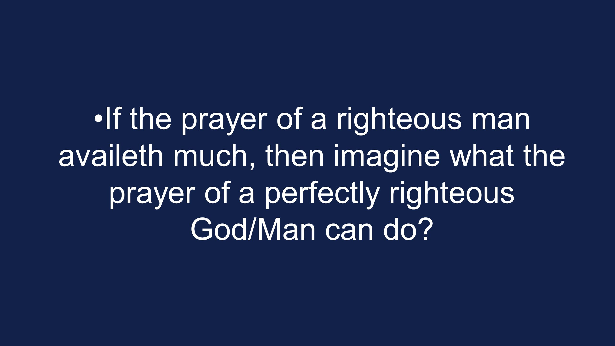 If the prayer of a righteous man availeth much, then imagine what the prayer of a perfectly righteous God/Man can do