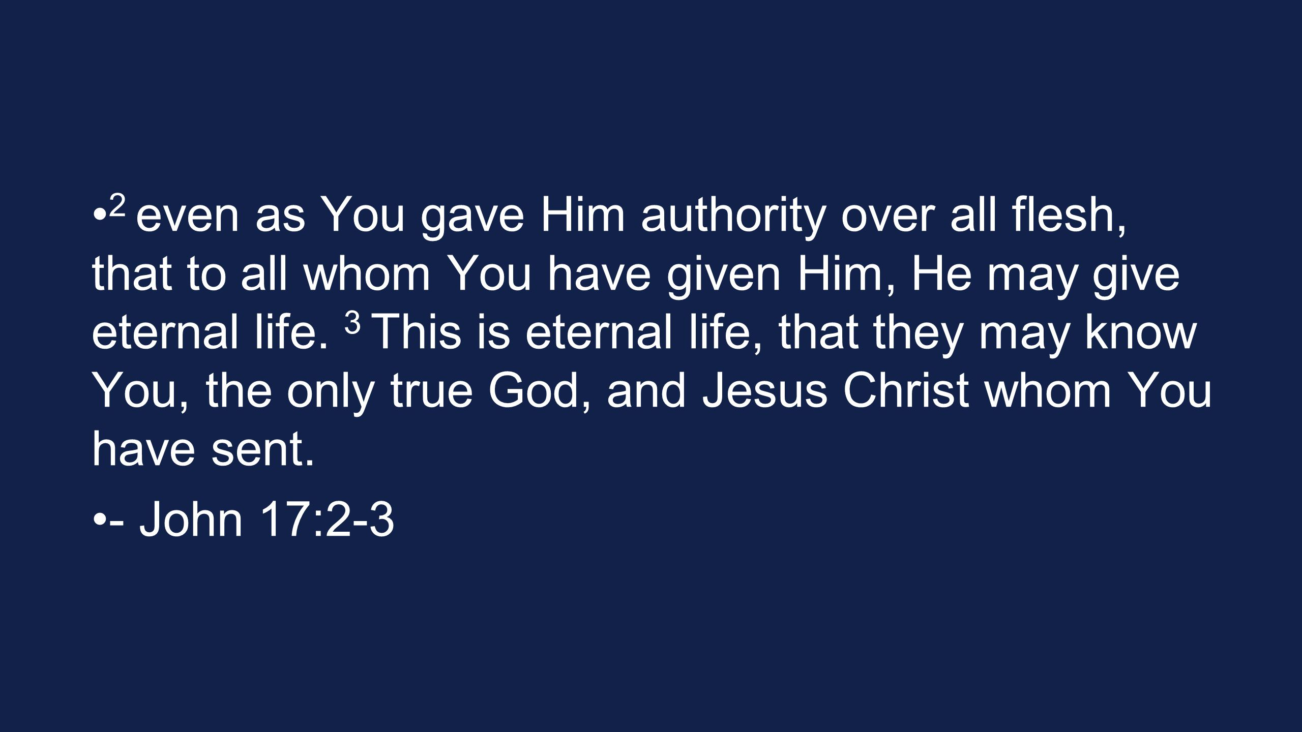 2 even as You gave Him authority over all flesh, that to all whom You have given Him, He may give eternal life. 3 This is eternal life, that they may know You, the only true God, and Jesus Christ whom You have sent.