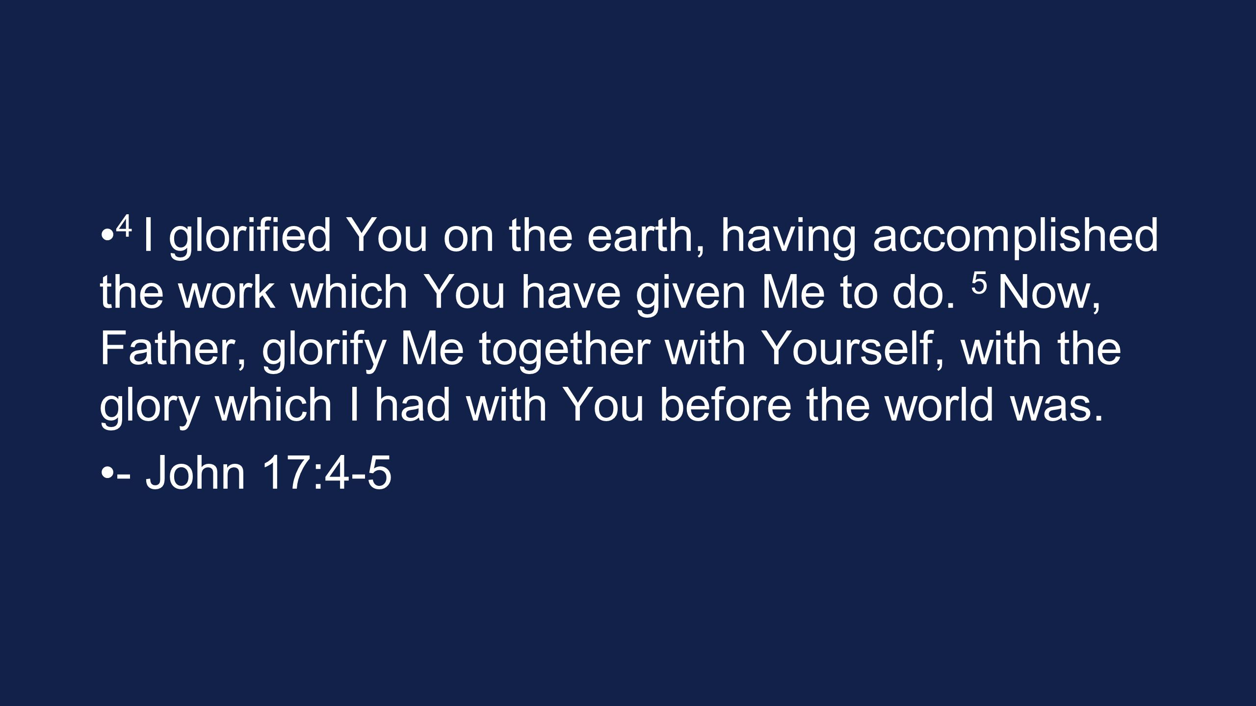 4 I glorified You on the earth, having accomplished the work which You have given Me to do. 5 Now, Father, glorify Me together with Yourself, with the glory which I had with You before the world was.