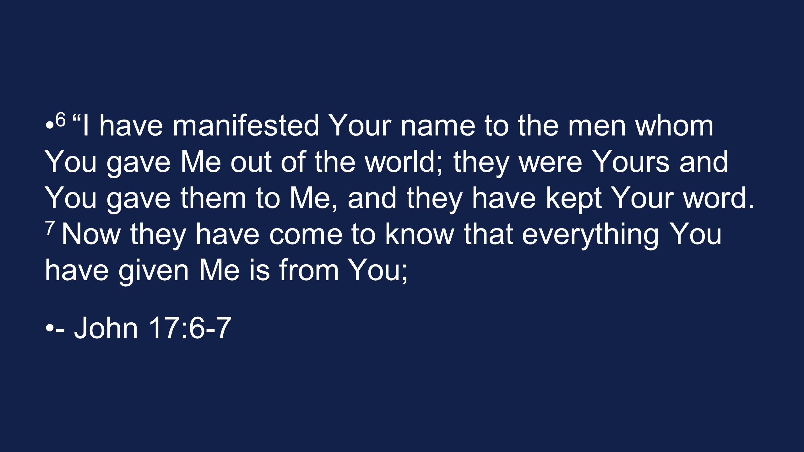 6 I have manifested Your name to the men whom You gave Me out of the world; they were Yours and You gave them to Me, and they have kept Your word. 7 Now they have come to know that everything You have given Me is from You;