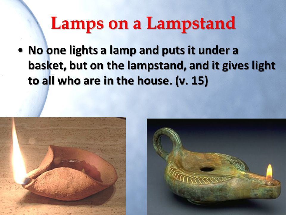 Lamps on a Lampstand No one lights a lamp and puts it under a basket, but on the lampstand, and it gives light to all who are in the house.