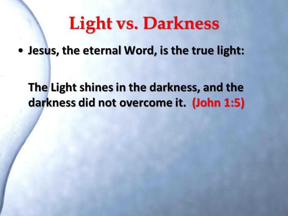 Light vs. Darkness Jesus, the eternal Word, is the true light: