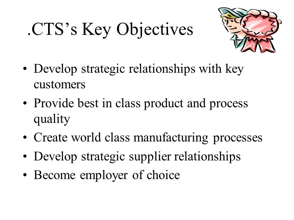.CTS's Key Objectives Develop strategic relationships with key customers. Provide best in class product and process quality.