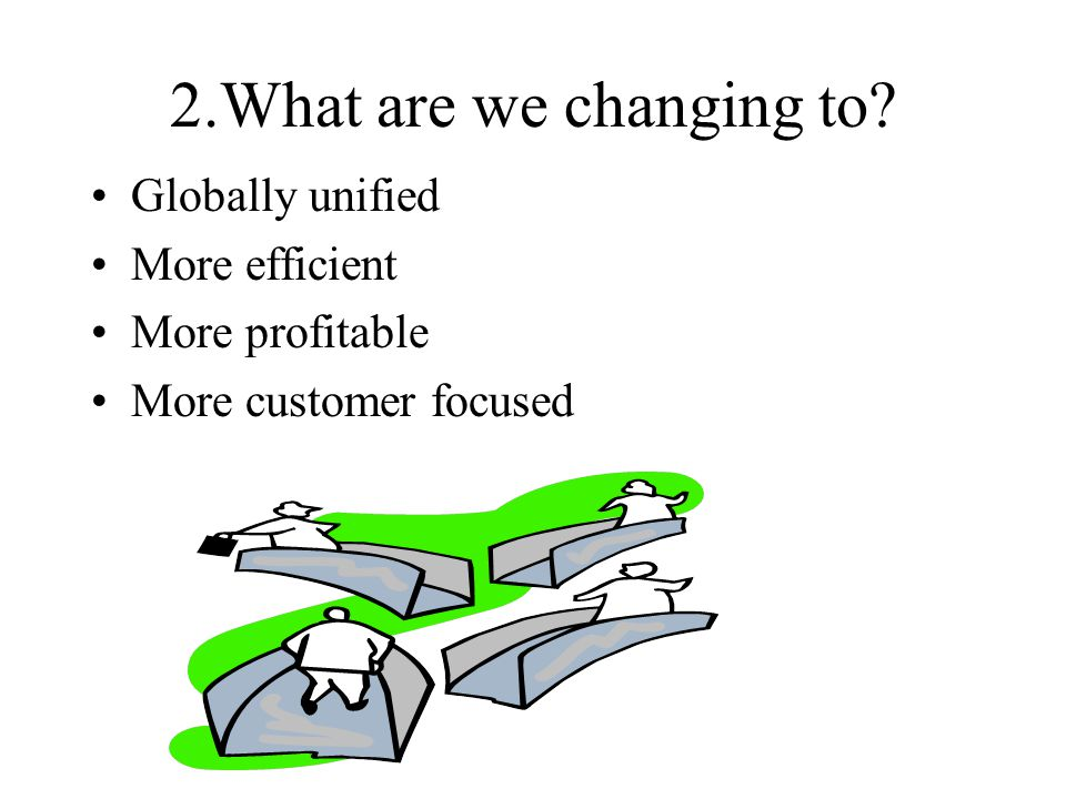 2.What are we changing to Globally unified More efficient
