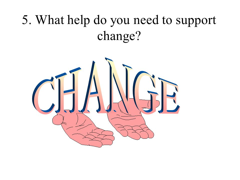 5. What help do you need to support change