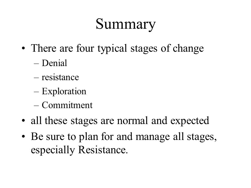 Summary There are four typical stages of change