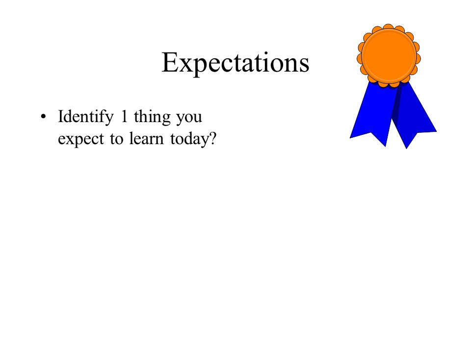 Expectations Identify 1 thing you expect to learn today