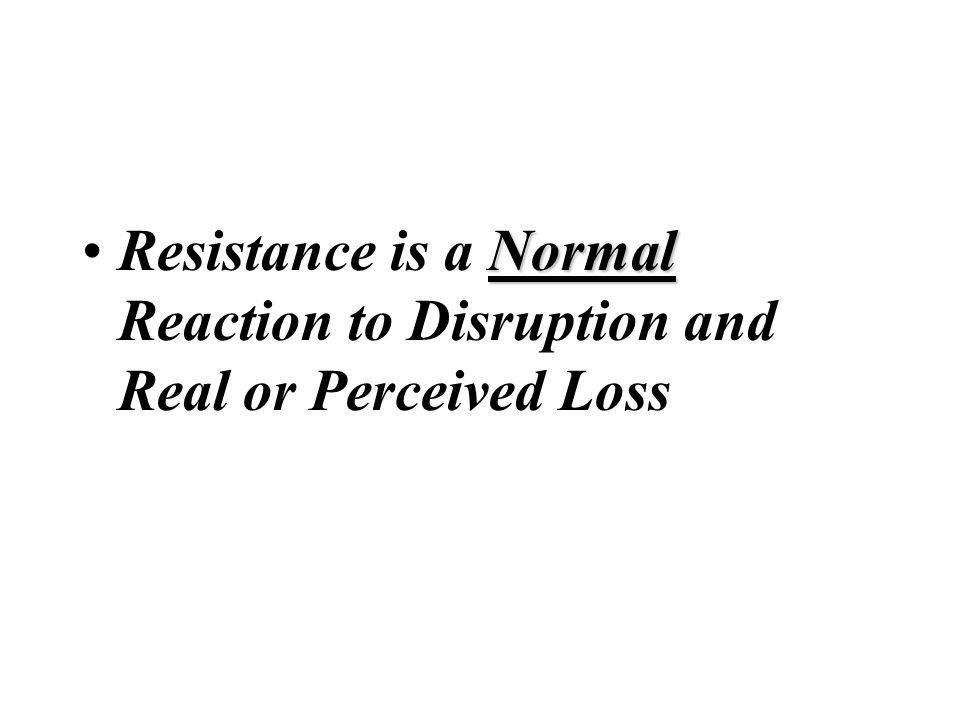 Resistance is a Normal Reaction to Disruption and Real or Perceived Loss