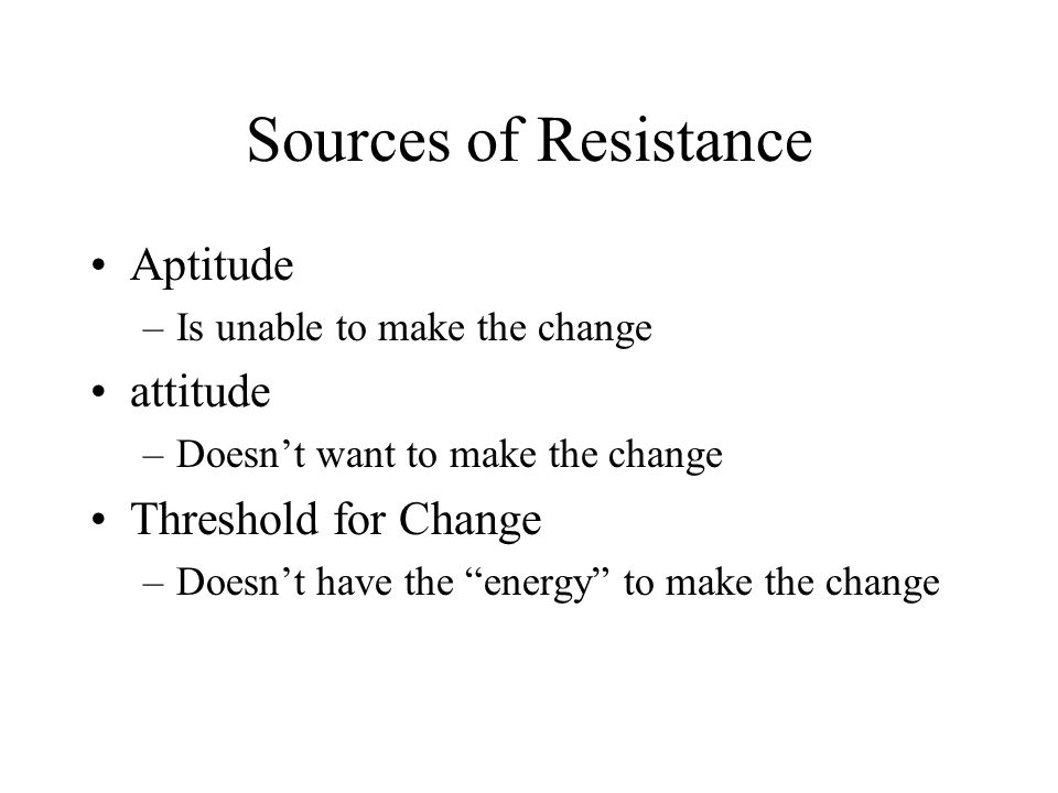 Sources of Resistance Aptitude attitude Threshold for Change