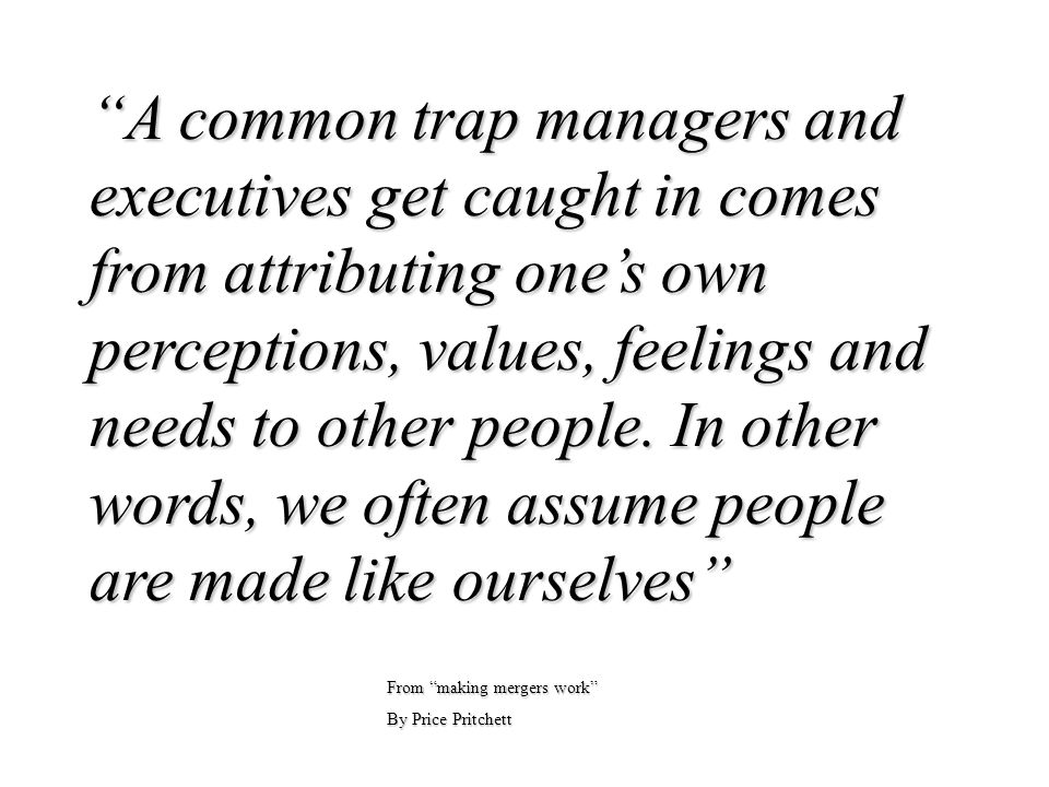 A common trap managers and executives get caught in comes from attributing one's own perceptions, values, feelings and needs to other people. In other words, we often assume people are made like ourselves