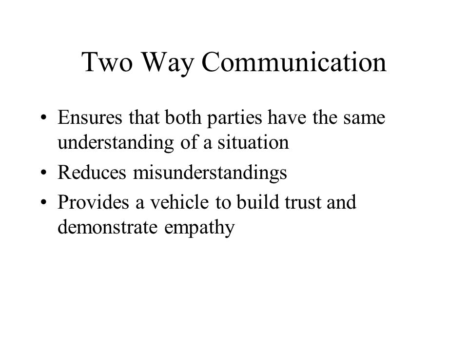 Two Way Communication Ensures that both parties have the same understanding of a situation. Reduces misunderstandings.