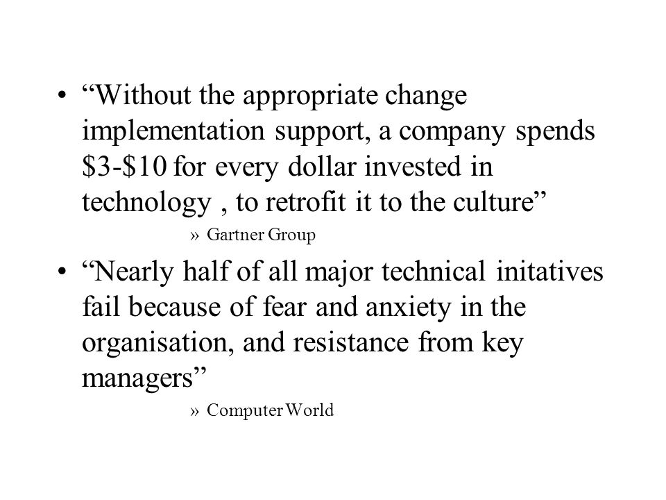 Without the appropriate change implementation support, a company spends $3-$10 for every dollar invested in technology , to retrofit it to the culture