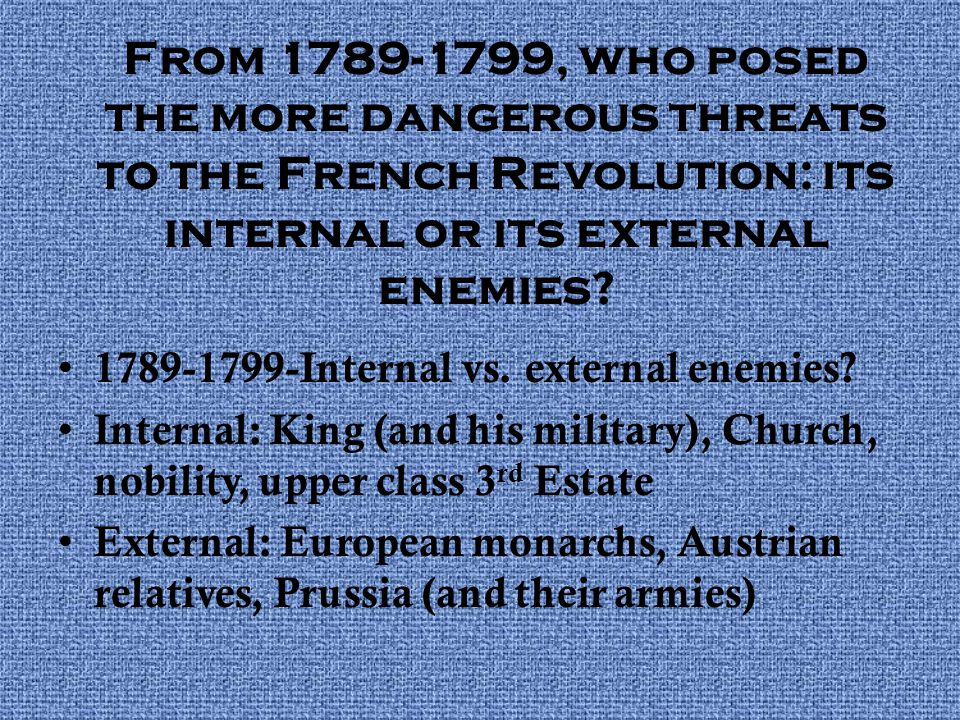 From 1789-1799, who posed the more dangerous threats to the French Revolution: its internal or its external enemies