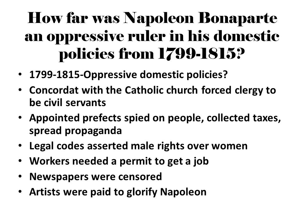 How far was Napoleon Bonaparte an oppressive ruler in his domestic policies from 1799-1815