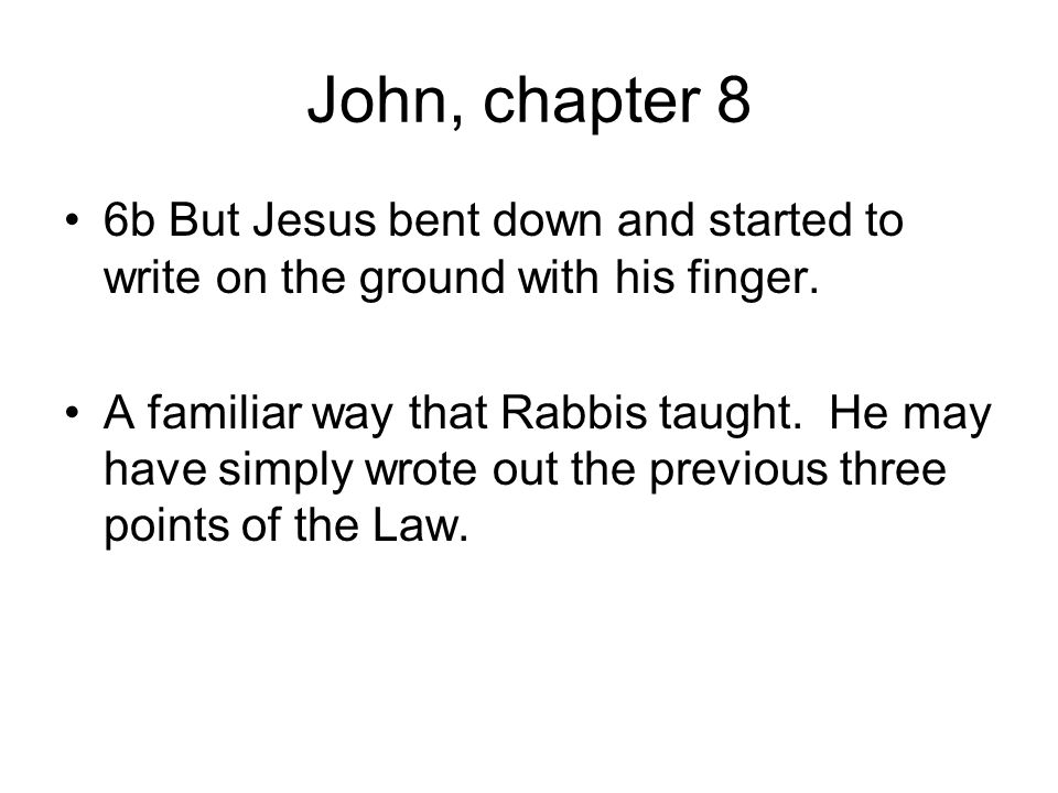 John, chapter 8 6b But Jesus bent down and started to write on the ground with his finger.