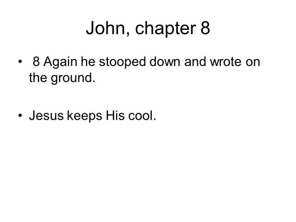 John, chapter 8 8 Again he stooped down and wrote on the ground.