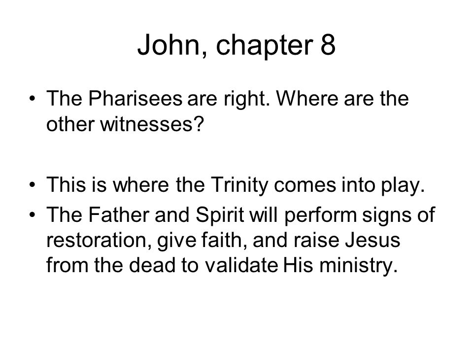John, chapter 8 The Pharisees are right. Where are the other witnesses This is where the Trinity comes into play.