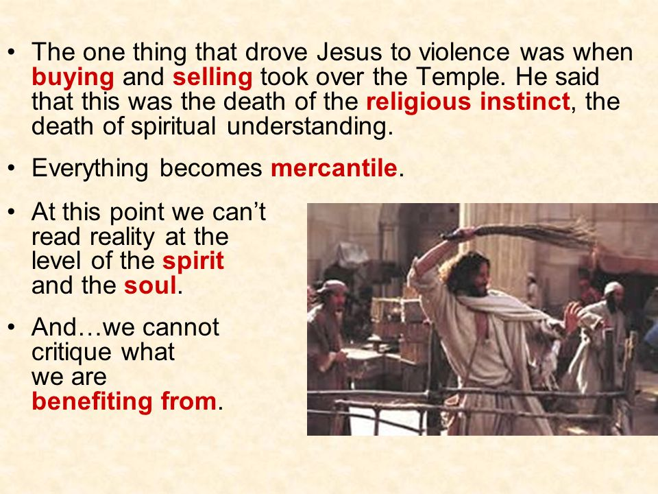 The one thing that drove Jesus to violence was when buying and selling took over the Temple. He said that this was the death of the religious instinct, the death of spiritual understanding.