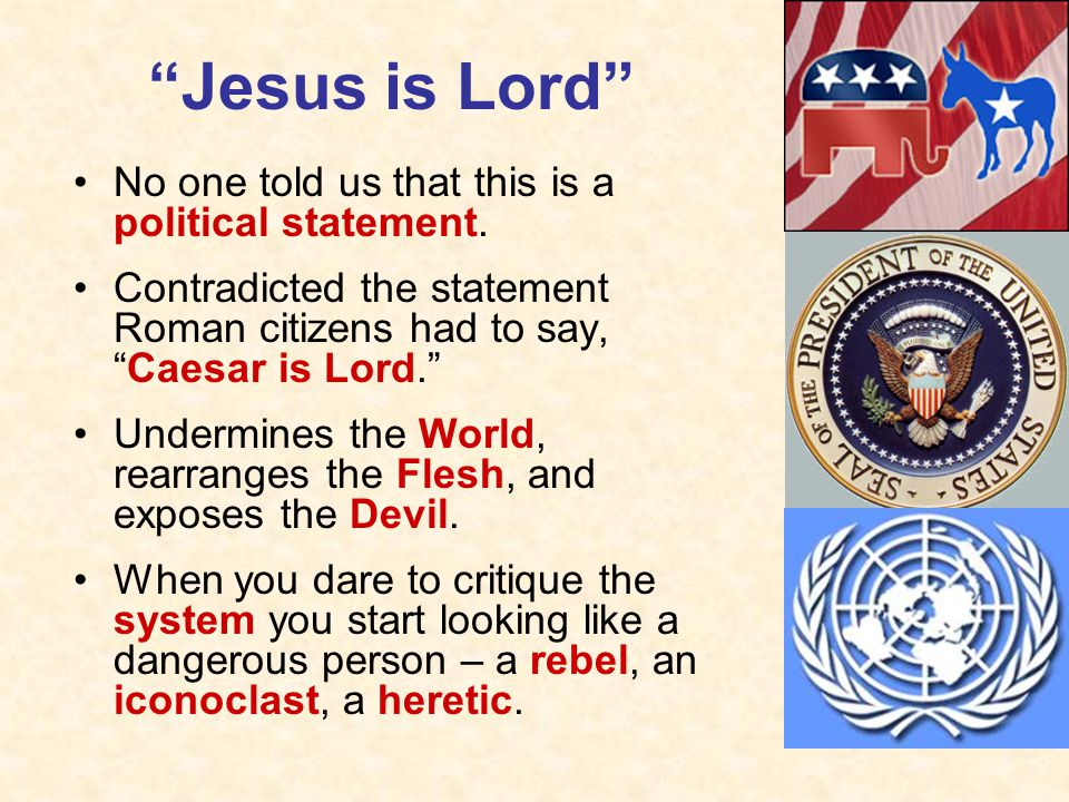 Jesus is Lord No one told us that this is a political statement.