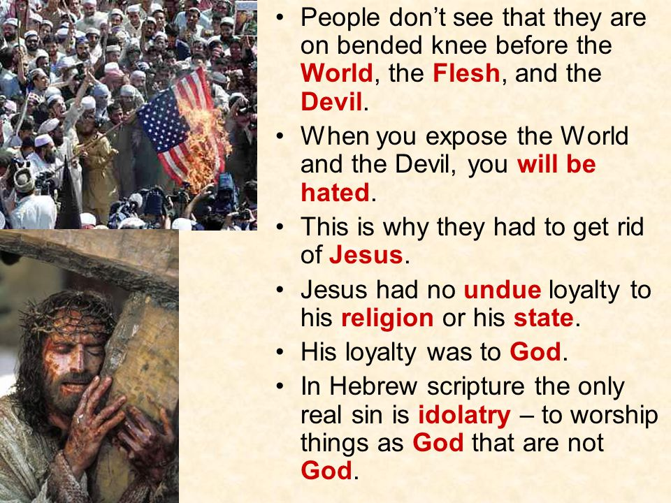 People don't see that they are on bended knee before the World, the Flesh, and the Devil.