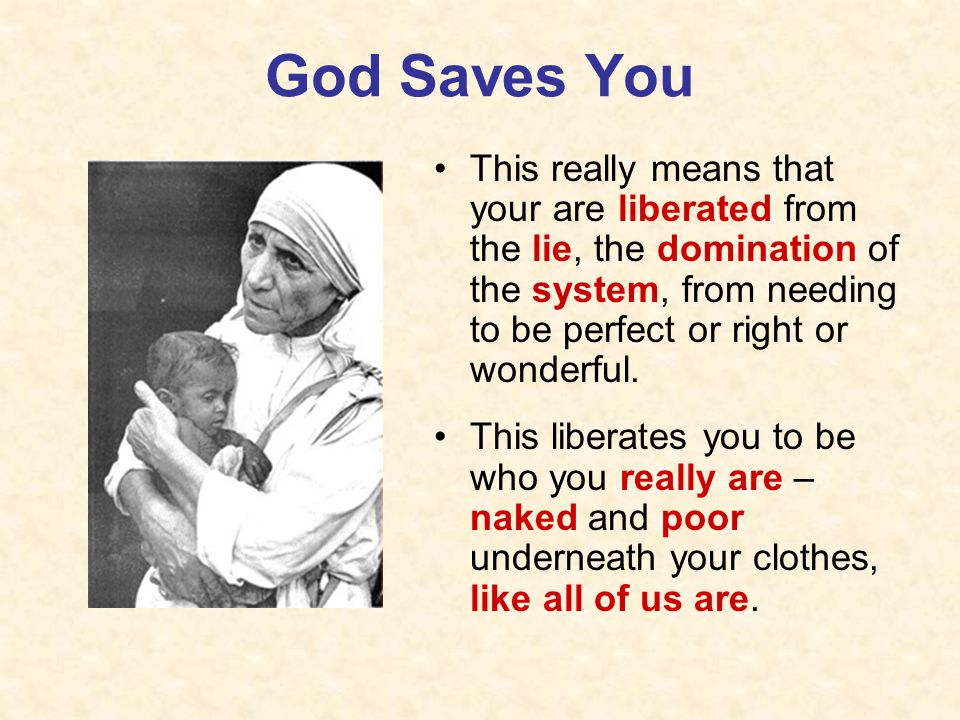 God Saves You This really means that your are liberated from the lie, the domination of the system, from needing to be perfect or right or wonderful.
