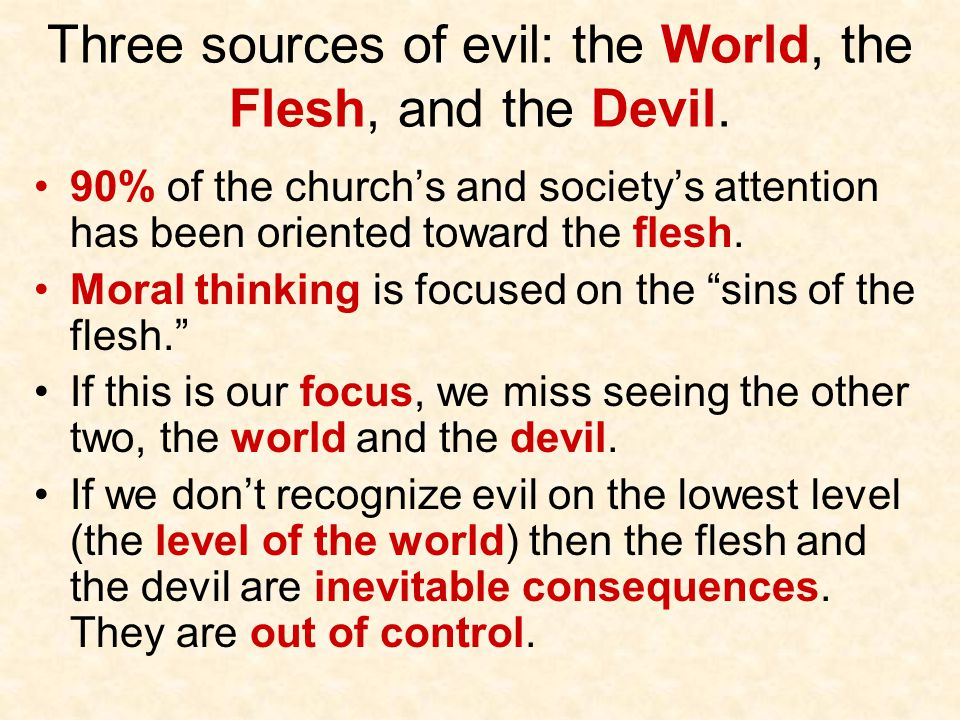 Three sources of evil: the World, the Flesh, and the Devil.