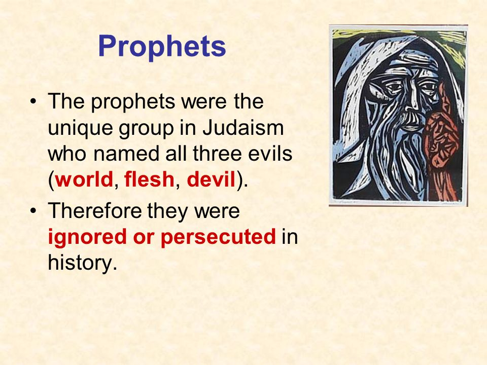 Prophets The prophets were the unique group in Judaism who named all three evils (world, flesh, devil).