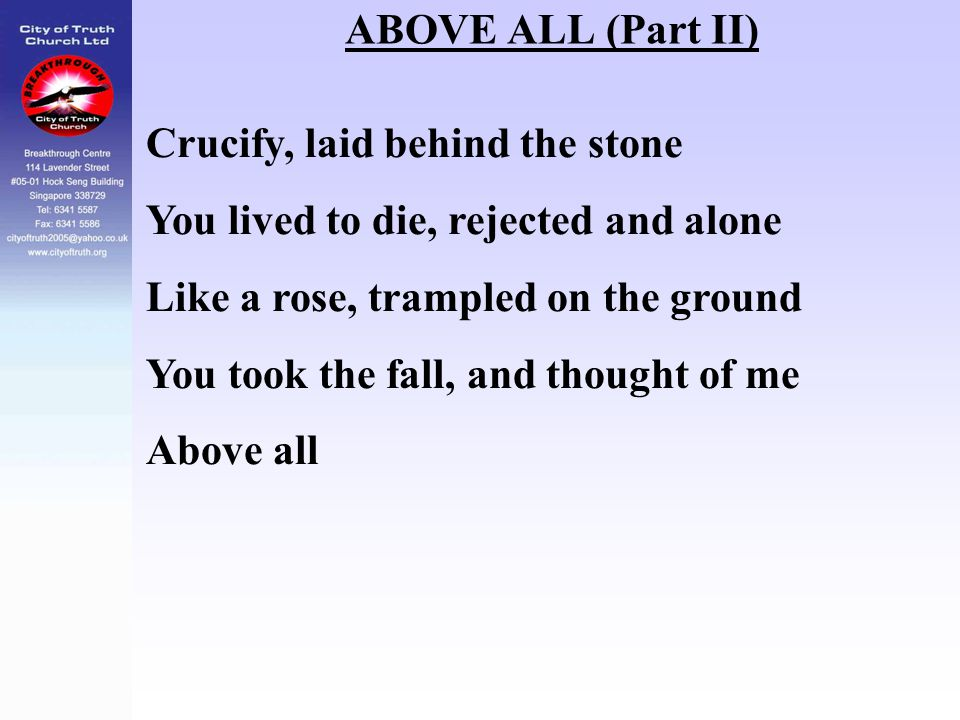 ABOVE ALL (Part II) Crucify, laid behind the stone. You lived to die, rejected and alone. Like a rose, trampled on the ground.