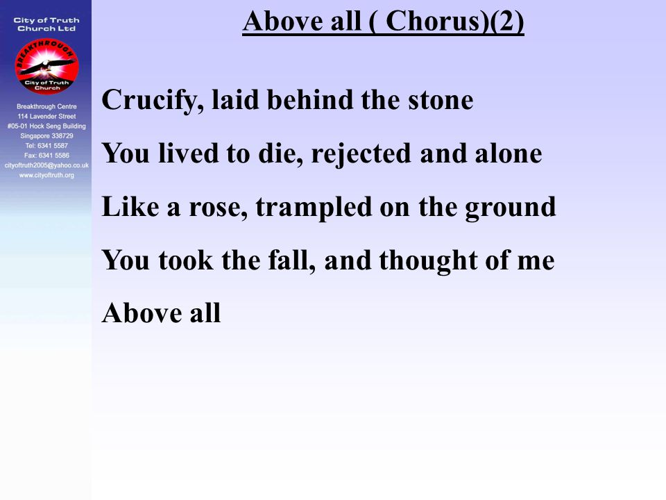 Above all ( Chorus)(2) Crucify, laid behind the stone. You lived to die, rejected and alone. Like a rose, trampled on the ground.