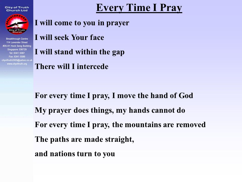 Every Time I Pray I will come to you in prayer I will seek Your face