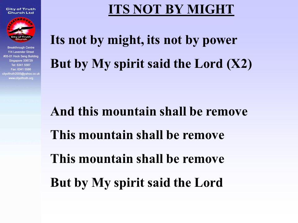 ITS NOT BY MIGHT Its not by might, its not by power. But by My spirit said the Lord (X2) And this mountain shall be remove.