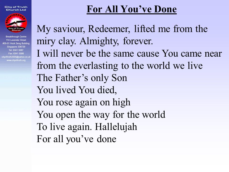For All You've Done My saviour, Redeemer, lifted me from the miry clay. Almighty, forever. I will never be the same cause You came near.
