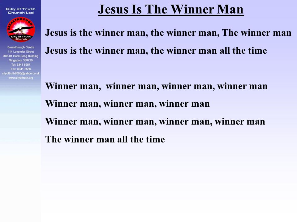 Jesus Is The Winner Man Jesus is the winner man, the winner man, The winner man. Jesus is the winner man, the winner man all the time.