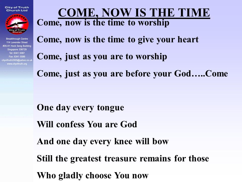COME, NOW IS THE TIME Come, now is the time to worship