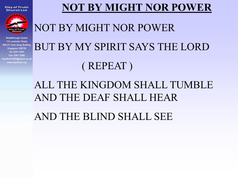 NOT BY MIGHT NOR POWER NOT BY MIGHT NOR POWER. BUT BY MY SPIRIT SAYS THE LORD. ( REPEAT ) ALL THE KINGDOM SHALL TUMBLE AND THE DEAF SHALL HEAR.