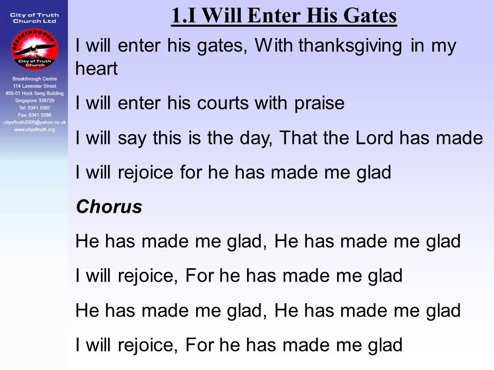 1.I Will Enter His Gates I will enter his gates, With thanksgiving in my heart. I will enter his courts with praise.