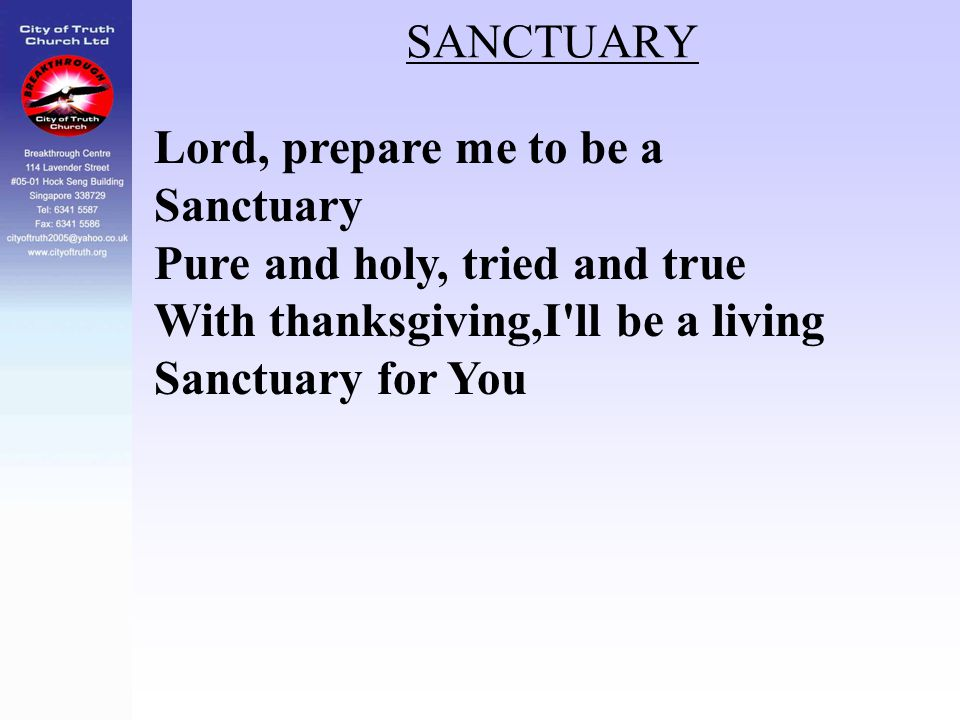 SANCTUARY Lord, prepare me to be a Sanctuary. Pure and holy, tried and true. With thanksgiving,I ll be a living.