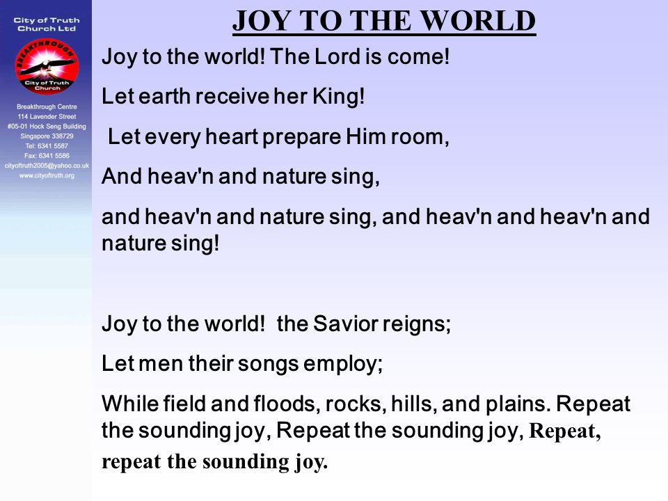 JOY TO THE WORLD Joy to the world! The Lord is come!