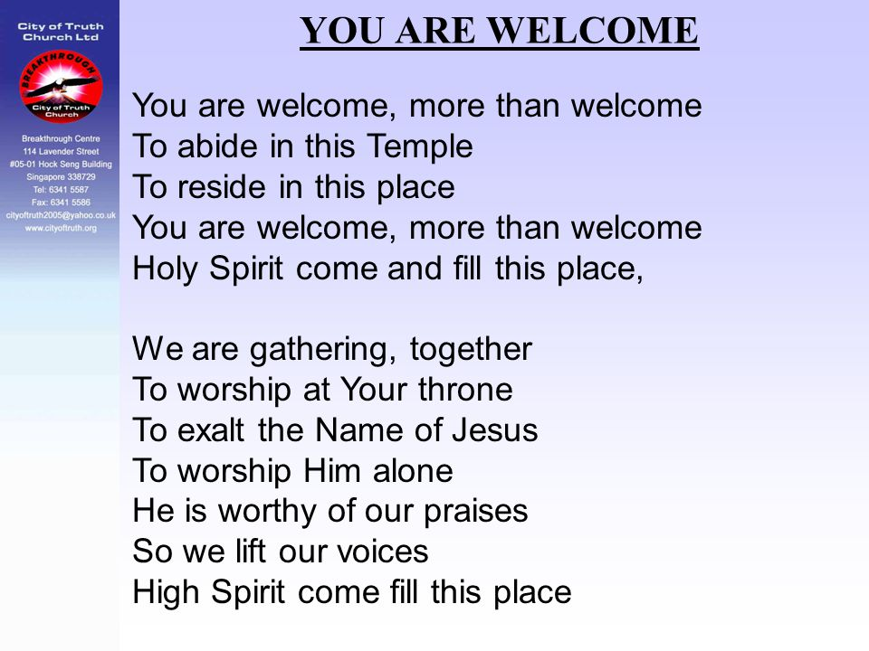 YOU ARE WELCOME You are welcome, more than welcome