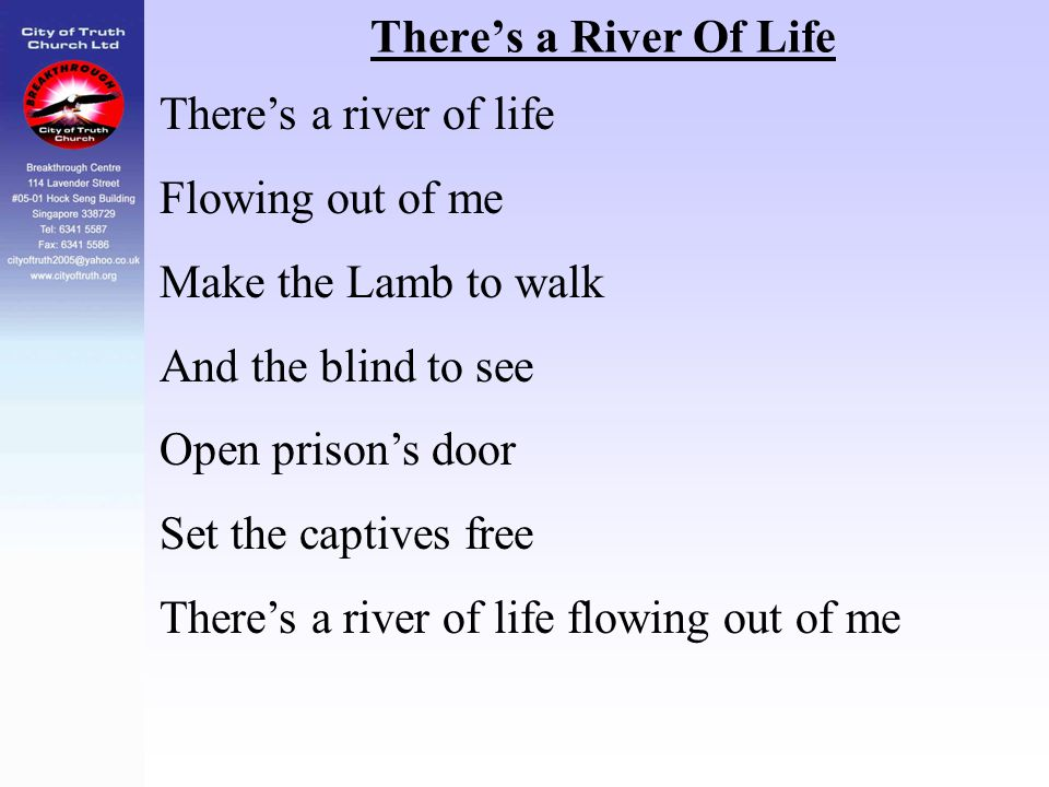 There's a River Of Life There's a river of life. Flowing out of me. Make the Lamb to walk. And the blind to see.
