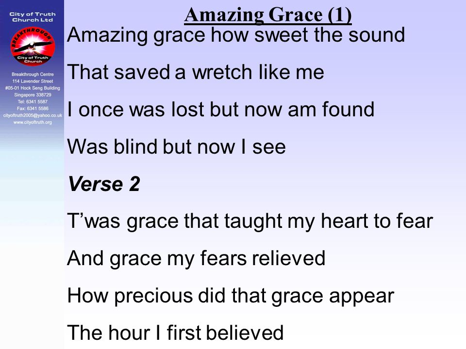 Amazing Grace (1) Amazing grace how sweet the sound. That saved a wretch like me. I once was lost but now am found.