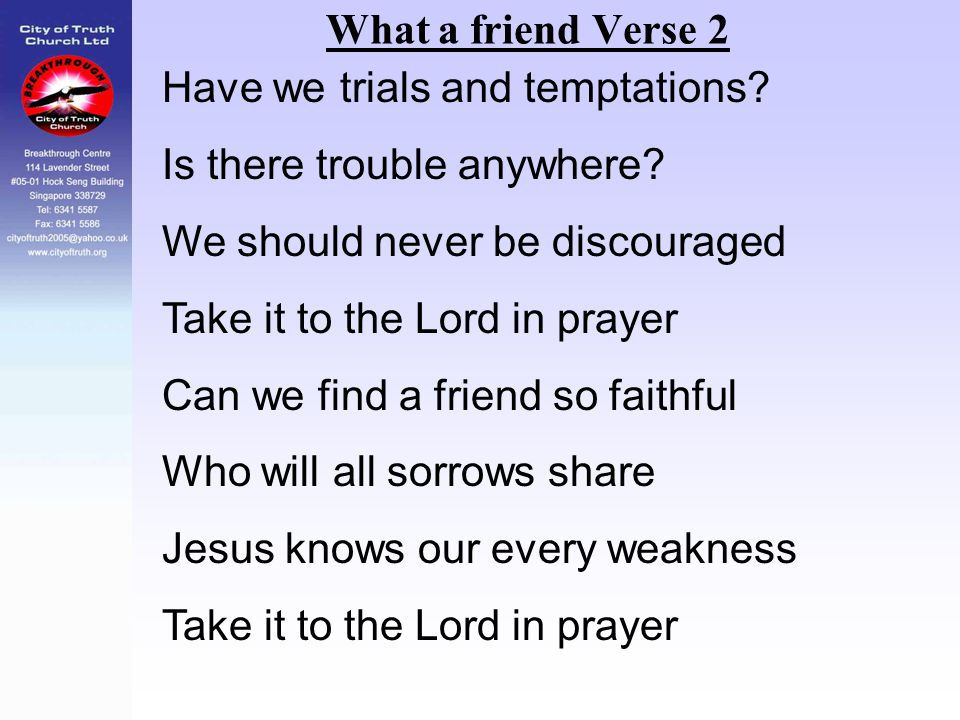 What a friend Verse 2 Have we trials and temptations Is there trouble anywhere We should never be discouraged.