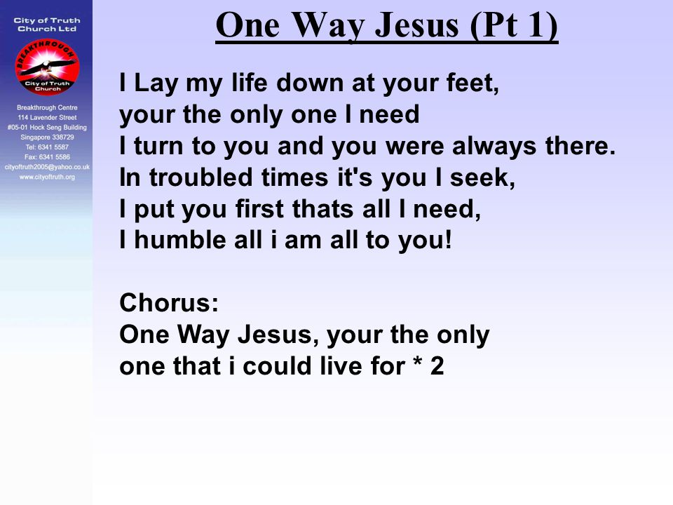 One Way Jesus (Pt 1) I Lay my life down at your feet,