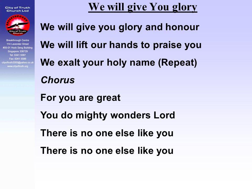 We will give You glory We will give you glory and honour