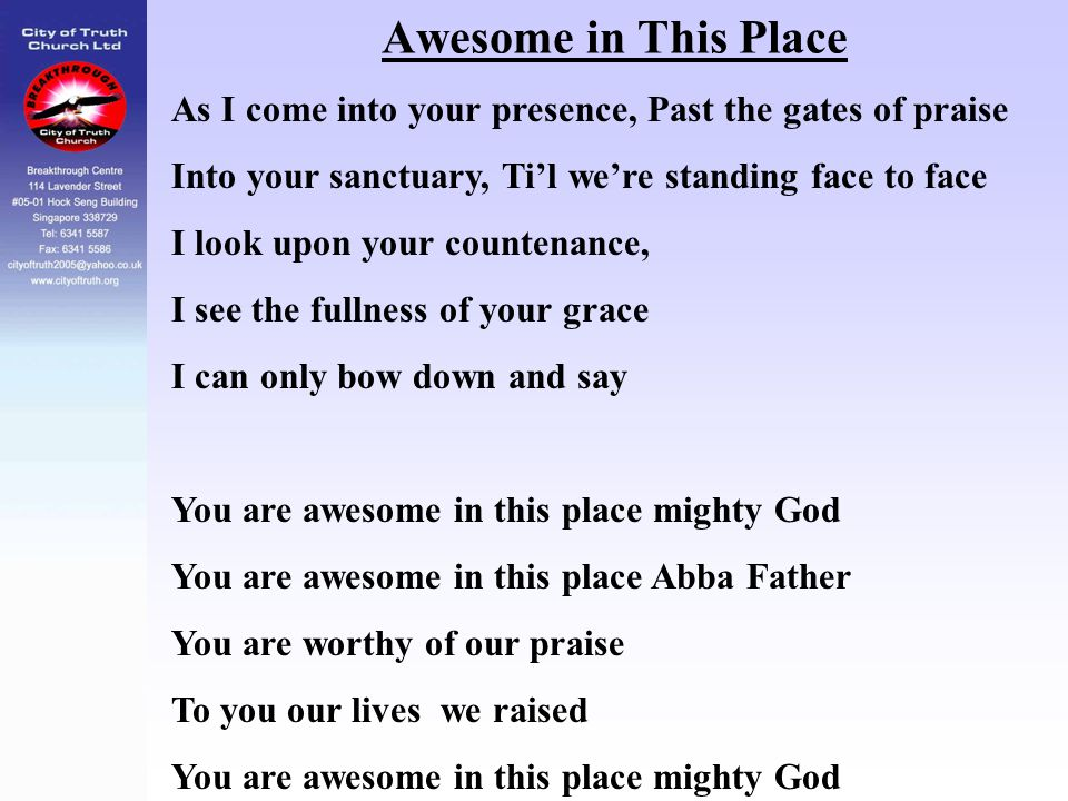 Awesome in This Place As I come into your presence, Past the gates of praise. Into your sanctuary, Ti'l we're standing face to face.
