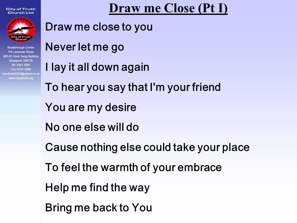 Draw me Close (Pt I) Draw me close to you Never let me go